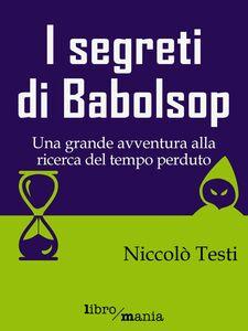 I segreti di Babolsop Una grande avventura alla ricerca del tempo perduto