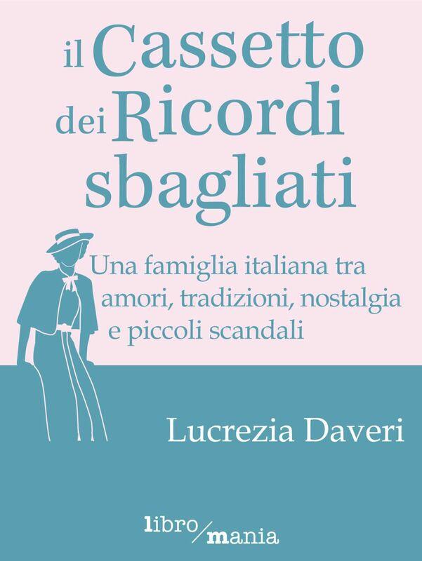 Il cassetto dei ricordi sbagliati Una famiglia italiana tra amori, tradizioni, nostalgia e piccoli scandali