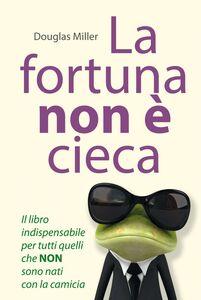 La fortuna non è cieca Il libro indispensabile per tutti quelli che NON sono nati con la camicia