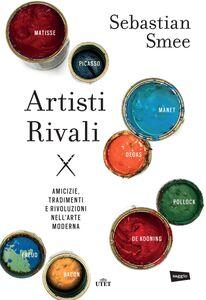 Artisti rivali Amicizie, tradimenti e rivoluzioni nell'arte moderna