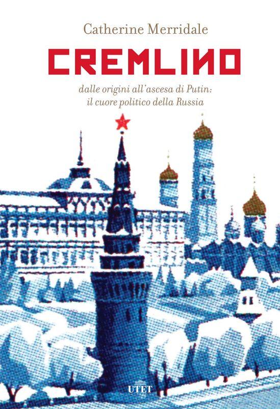 Cremlino Dalle origini all'ascesa di Putin: il cuore politico della Russia