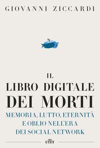 Il libro digitale dei morti Memoria, lutto, eternità e oblio nell'era dei social network