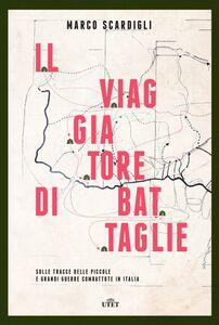 Il viaggiatore di battaglie Sulle tracce delle piccole e grandi guerre combattute in Italia