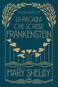 La ragazza che scrisse Frankenstein Vita di Mary Shelley