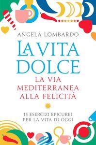 La vita dolce La via mediterranea alla felicità. 15 esercizi epicurei per la vita di oggi