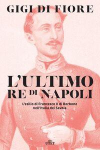 L'ultimo re di Napoli L'esilio di Francesco II di Borbone nell'Italia dei Savoia