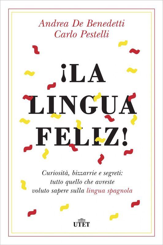¡La lingua feliz! Curiosità, bizzarrie e segreti: tutto quello che avreste voluto sapere sulla lingua spagnola