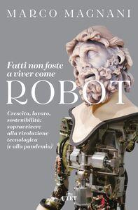 Fatti non foste a viver come robot Crescita, lavoro, sostenibilità: sopravvivere alla rivoluzione tecnologica (e alla pandemia)