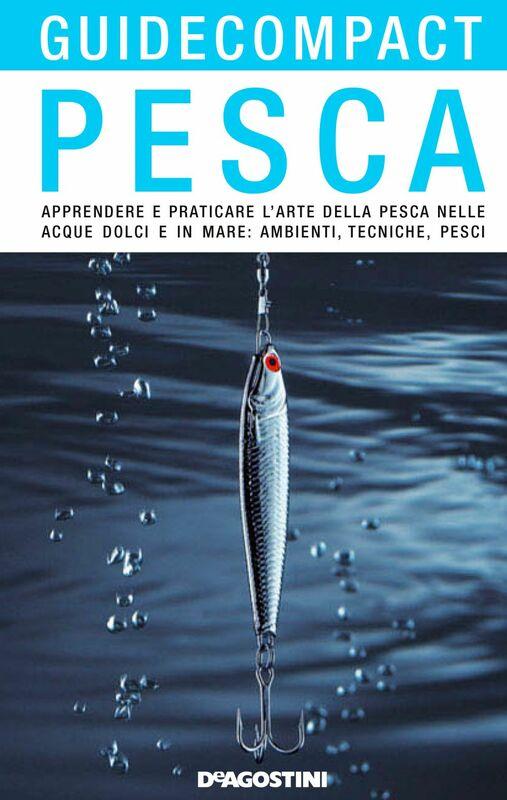 Pesca Apprendere e praticare l'arte della pesca nelle acque dolci e in mare: ambienti, tecniche, pesci