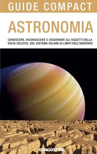 Astronomia Conoscere, riconoscere e osservare gli oggetti della volta celeste, dal sistema solare ai limiti dell'universo