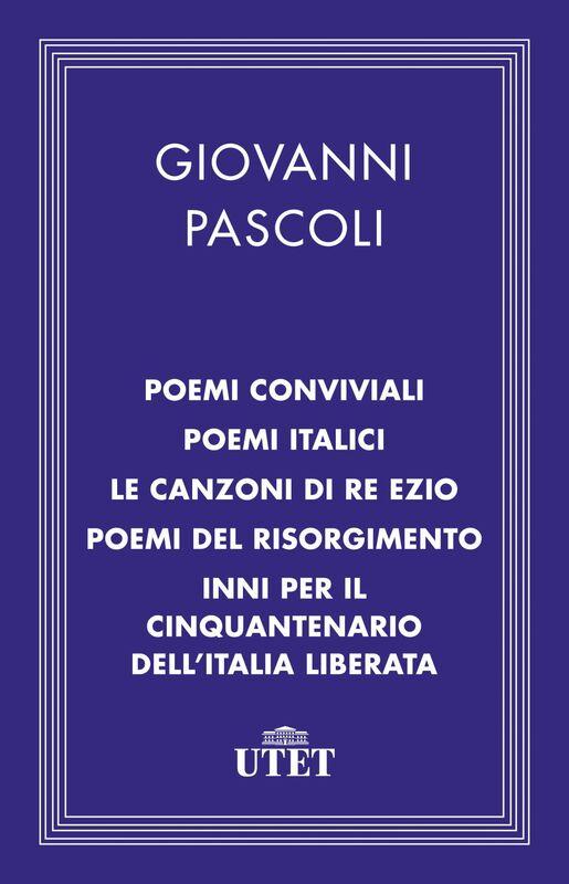 Poemi conviviali, Poemi italici, Le canzoni di Re Ezio, Poemi del Risorgimento, Inni per il Cinquantenario dell'Italia liberata