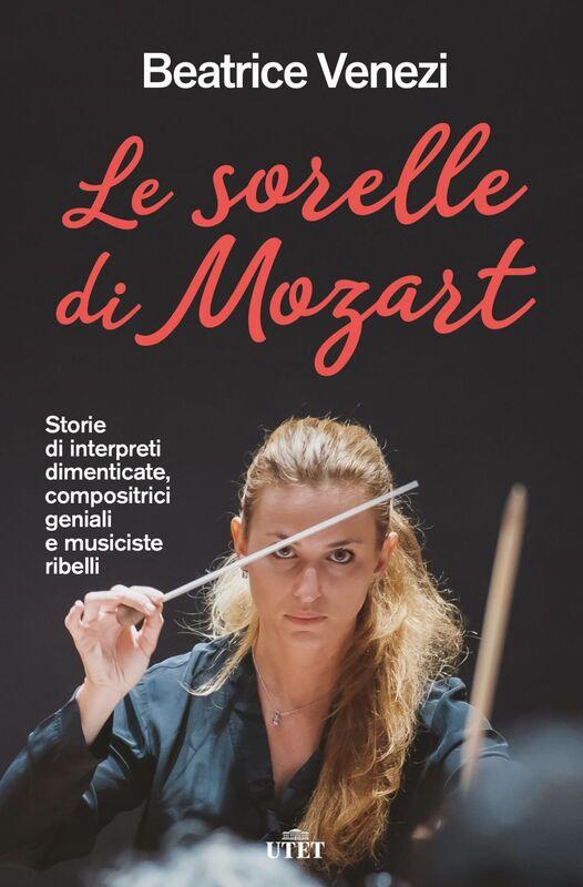 Le sorelle di Mozart Storie di interpreti dimenticate, compositrici geniali e musiciste ribelli