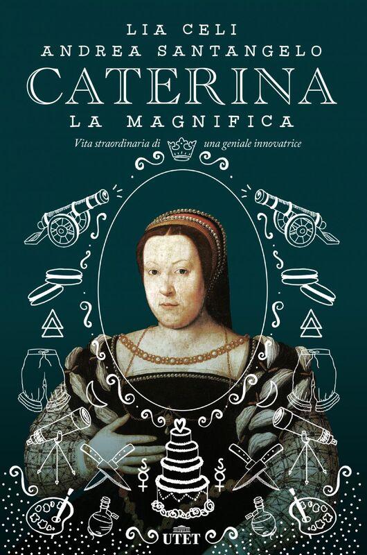 Caterina la Magnifica Vita straordinaria di una geniale innovatrice