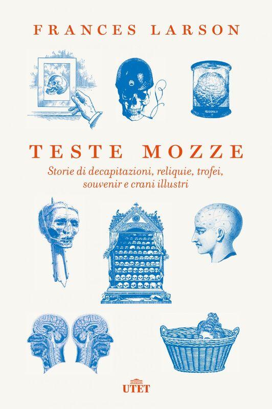 Teste mozze Storie di decapitazioni, reliquie, trofei, souvenir e crani illustri