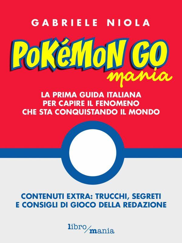 Pokemon go mania La prima guida italiana per capire il fenomeno che sta conquistando il mondo