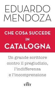 Che cosa succede in Catalogna Un grande scrittore contro il pregiudizio, l'indifferenza e l'incomprensione