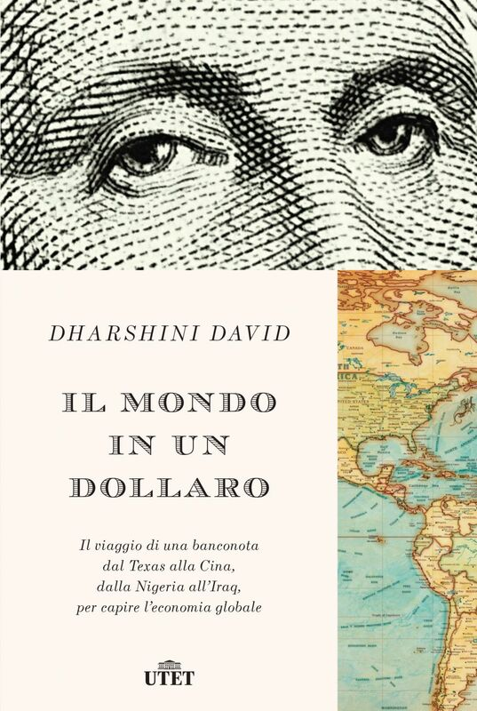 Il mondo in un dollaro Il viaggio di una banconota dal Texas alla Cina, dalla Nigeria all'Iraq, per capire l'economia globale