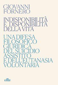 Indisponibilità e disponibilità della vita Una difesa filosofico giuridica del suicidio assistito e dell'eutanasia volontaria