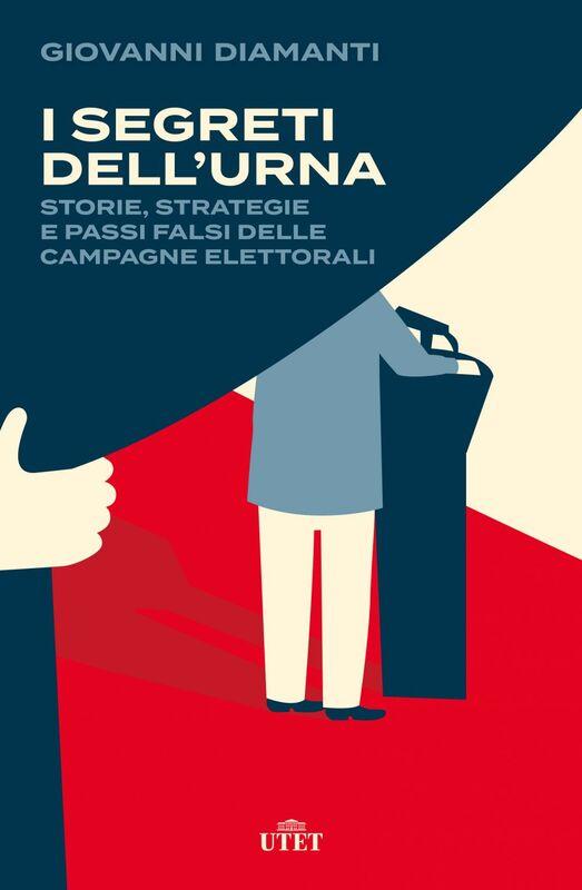 I segreti dell'urna Storie, strategie e passi falsi delle campagne elettorali