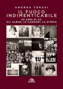 Il fuoco indimenticabile 40 anni di U2: gli album, le canzoni, la storia