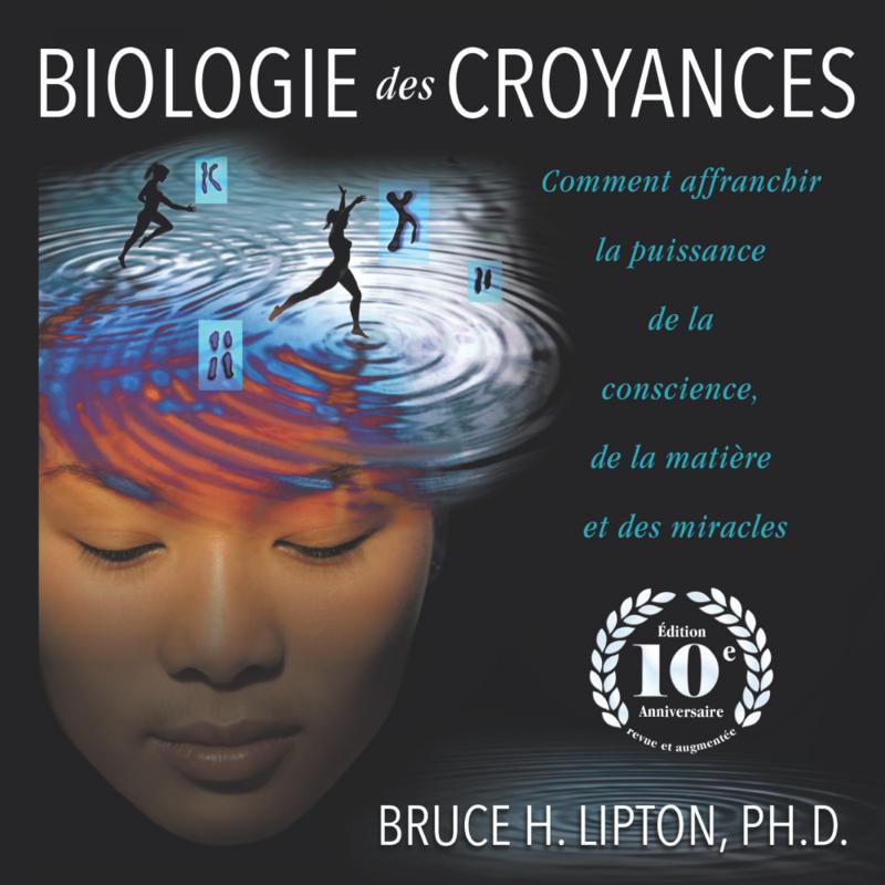 Biologie des croyances Comment affranchir la puissance de la conscience, de la matière et des miracles - Edition 10ème anniversaire revue et augmentée