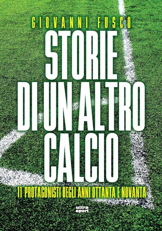 Storie di un altro calcio 11 Protagonisti degli anni Ottanta e Novanta