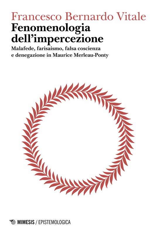 Fenomenologia dell'impercezione - Logica del punto cieco, volume I Malafede, farisaismo, falsa coscienza e denegazione in Maurice Merleau-Ponty