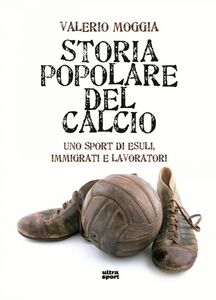 Storia popolare del calcio Uno sport di esuli, immigrati e lavoratori