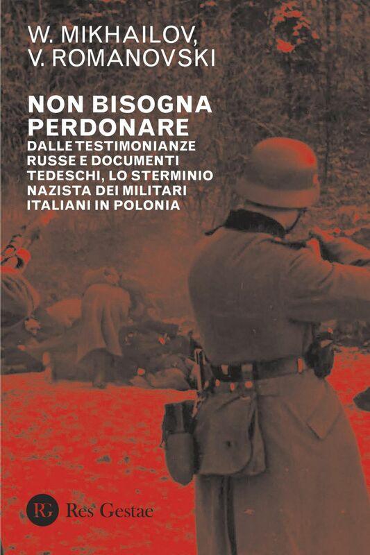 Non bisogna perdonare Dalle testimonianze russe e documenti tedeschi, lo sterminio nazista dei militari italiani in Polonia