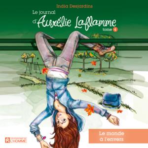 Le journal d'Aurélie Laflamme - Tome 4 Le monde à l'envers