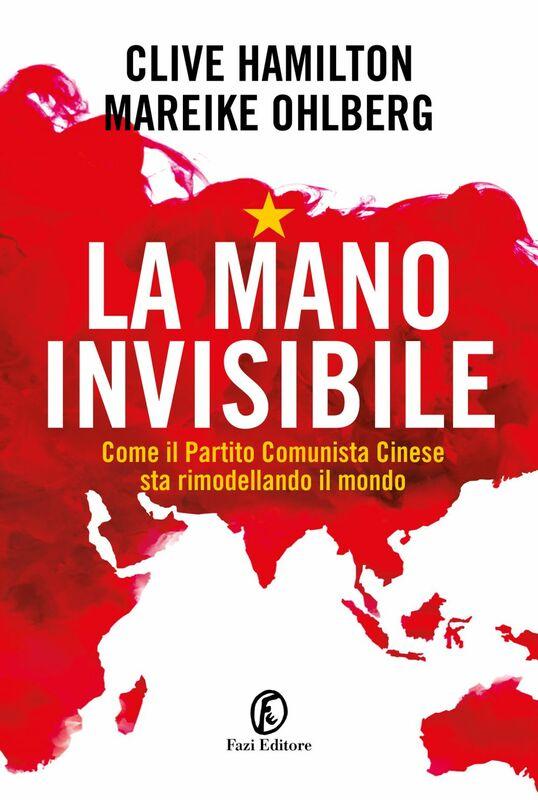 La mano invisibile Come il Partito Comunista Cinese sta rimodellando il mondo