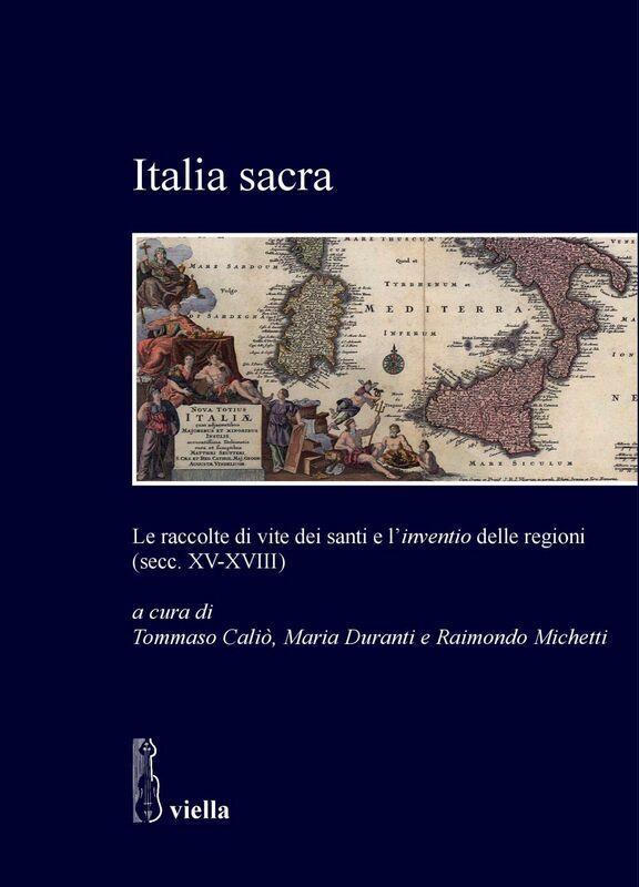 Italia sacra Le raccolte di vite dei santi e l'inventio delle regioni (secc. XV-XVIII)