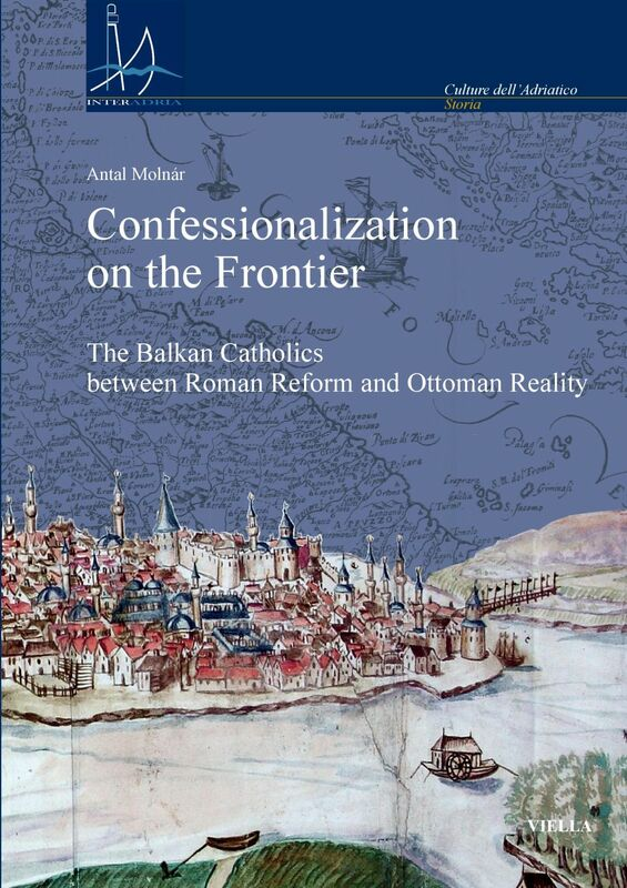 Confessionalization on the Frontier The Balkan Catholics between Roman Reform and Ottoman Reality