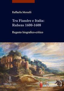 Tra Fiandre e Italia: Rubens 1600-1608 Regesto biografico-critico