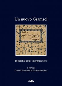 Un nuovo Gramsci Biografia, temi, interpretazioni