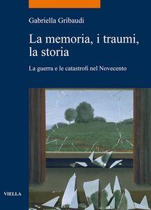 La memoria, i traumi, la storia La guerra e le catastrofi nel Novecento