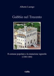 Gubbio nel Trecento Il comune popolare e la mutazione signorile (1300-1404)