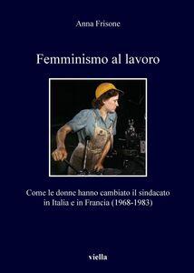 Femminismo al lavoro Come le donne hanno cambiato il sindacato in Italia e in Francia (1968-1983)
