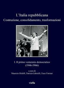 L'Italia repubblicana. Costruzione, consolidamento, trasformazioni 1. Il primo ventennio democratico (1946-1966)