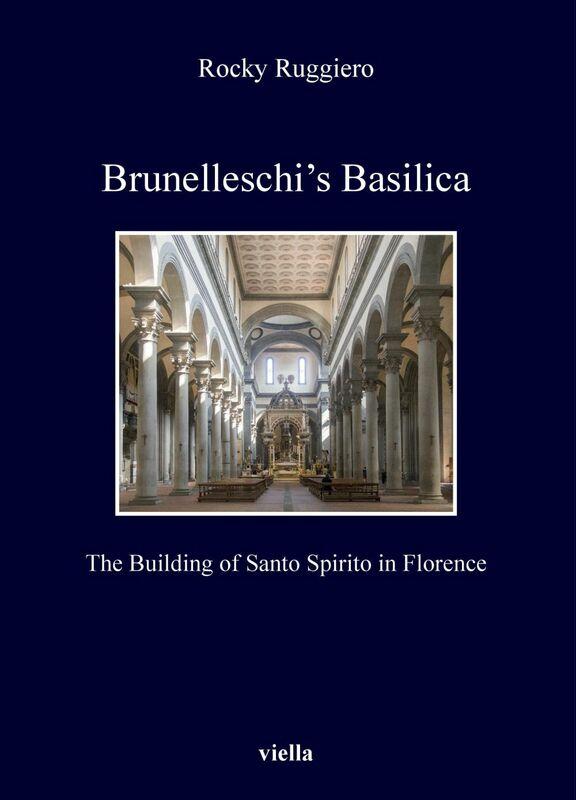 Brunelleschi's Basilica The Building of Santo Spirito in Florence