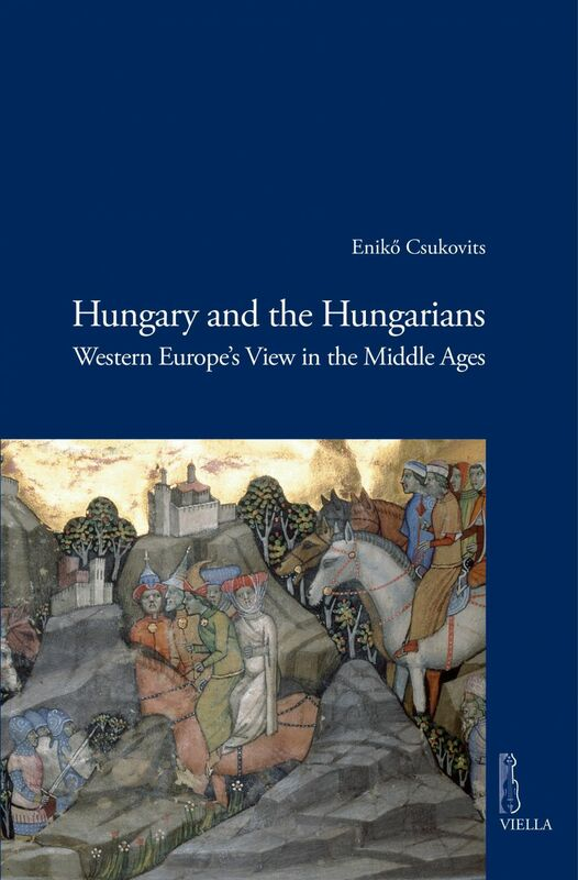 Hungary and the Hungarians Western Europe's View in the Middle Ages