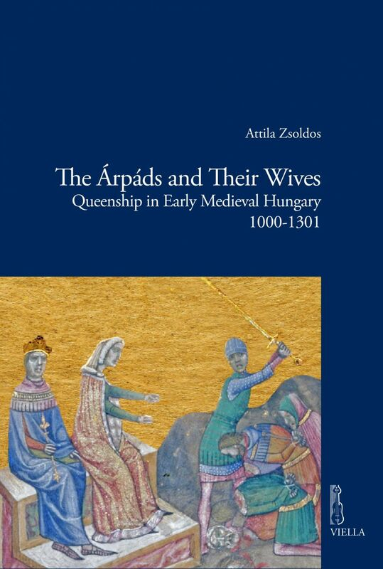 The Árpáds and Their Wives Queenship in Early Medieval Hungary 1000-1301
