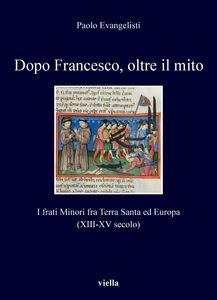 Dopo Francesco, oltre il mito I frati Minori fra Terra Santa ed Europa (XIII-XV secolo)