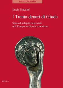 I Trenta denari di Giuda Storia di reliquie impreviste nell'Europa medievale e moderna
