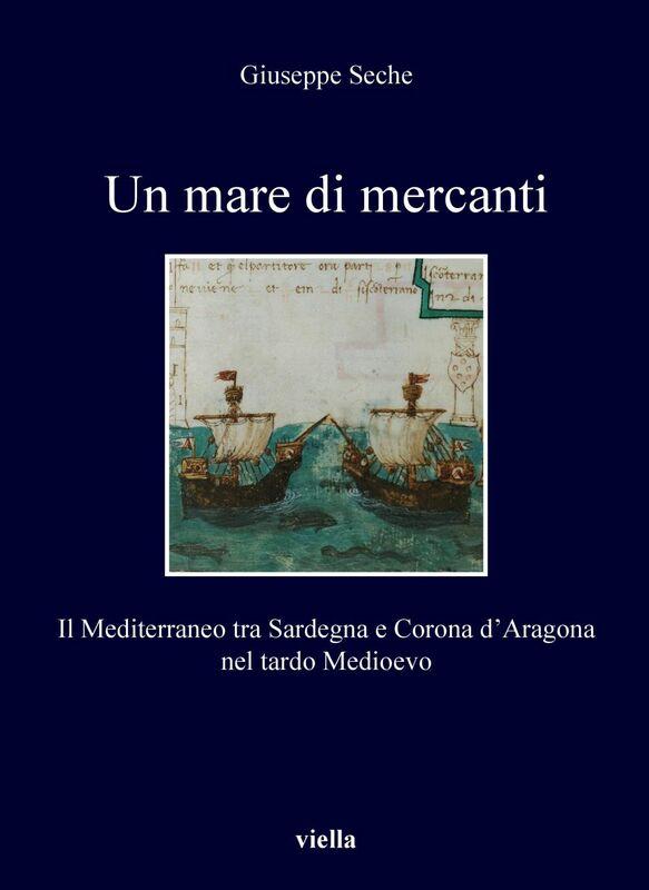 Un mare di mercanti Il Mediterraneo tra Sardegna e Corona d'Aragona nel tardo Medioevo
