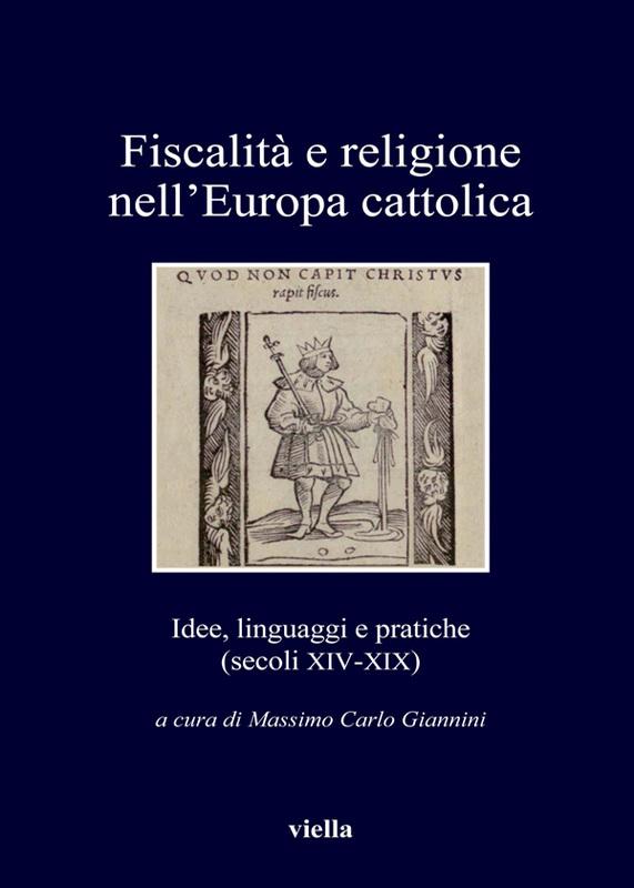 Fiscalità e religione nell'Europa cattolica Idee, linguaggi e pratiche (secoli XIV-XIX)