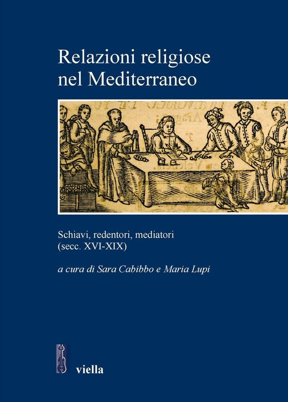 Relazioni religiose nel Mediterraneo Schiavi, redentori, mediatori (secc. XVI-XIX)