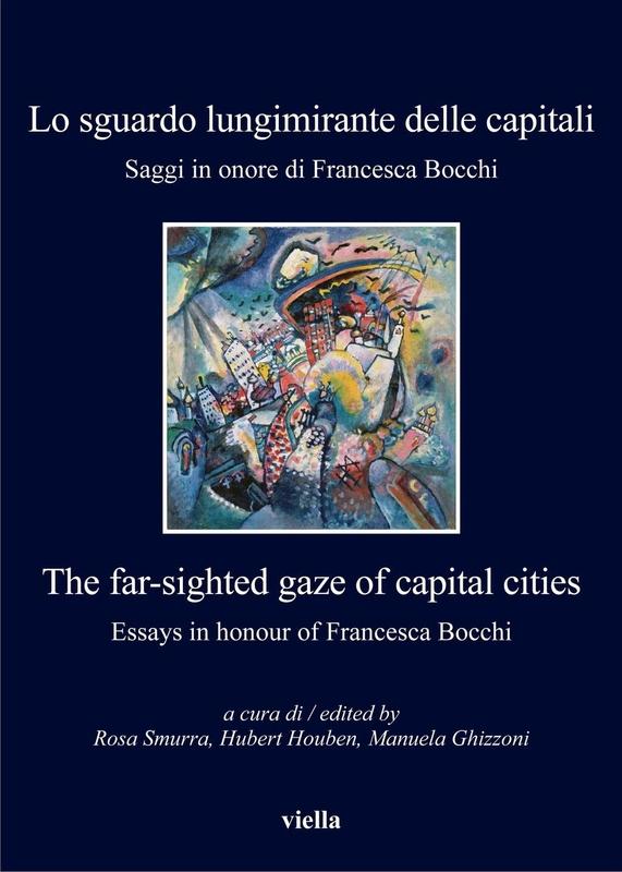 Lo sguardo lungimirante delle capitali. Saggi in onore di Francesca Bocchi The far-sighted gaze of capital cities. Essays in honour of Francesca Bocchi