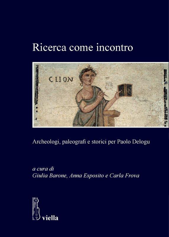Ricerca come incontro Archeologi, paleografi e storici per Paolo Delogu