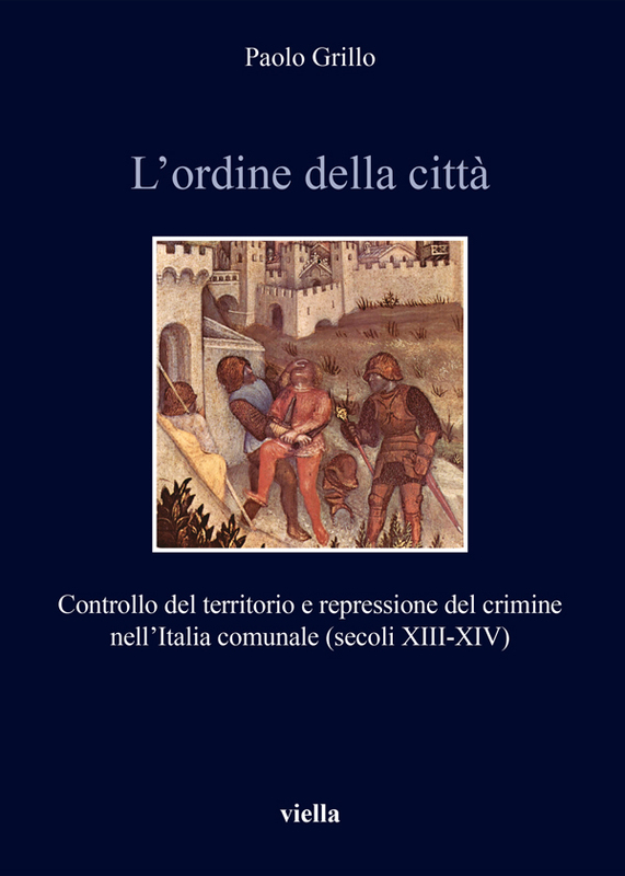 L'ordine della città Controllo del territorio e repressione del crimine nell'Italia comunale (secoli XIII-XIV)